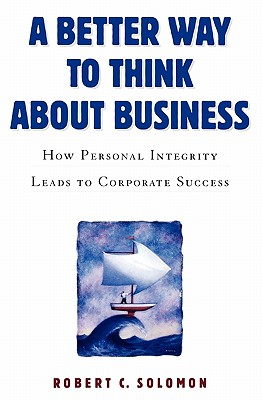 A Better Way to Think About Business By Solomon, Robert C.